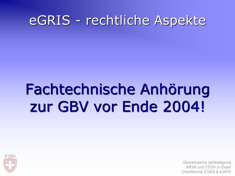 Gemeinsame Jahrestagung KKVA und VSGV in Basel Orientierung EGBA & eGRIS EGBA eGRIS - rechtliche Aspekte Fachtechnische Anhörung zur GBV vor Ende 2004!