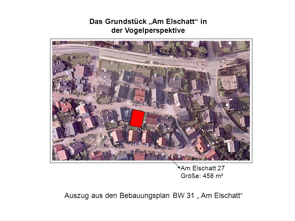 Das Grundstück Am Elschatt in der Vogelperspektive Am Elschatt 27 Größe: 458 m² Auszug aus den Bebauungsplan BW 31 Am Elschatt