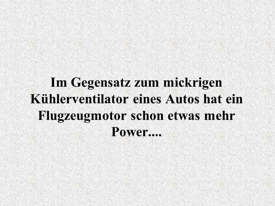 Im Gegensatz zum mickrigen Kühlerventilator eines Autos hat ein Flugzeugmotor schon etwas mehr Power....