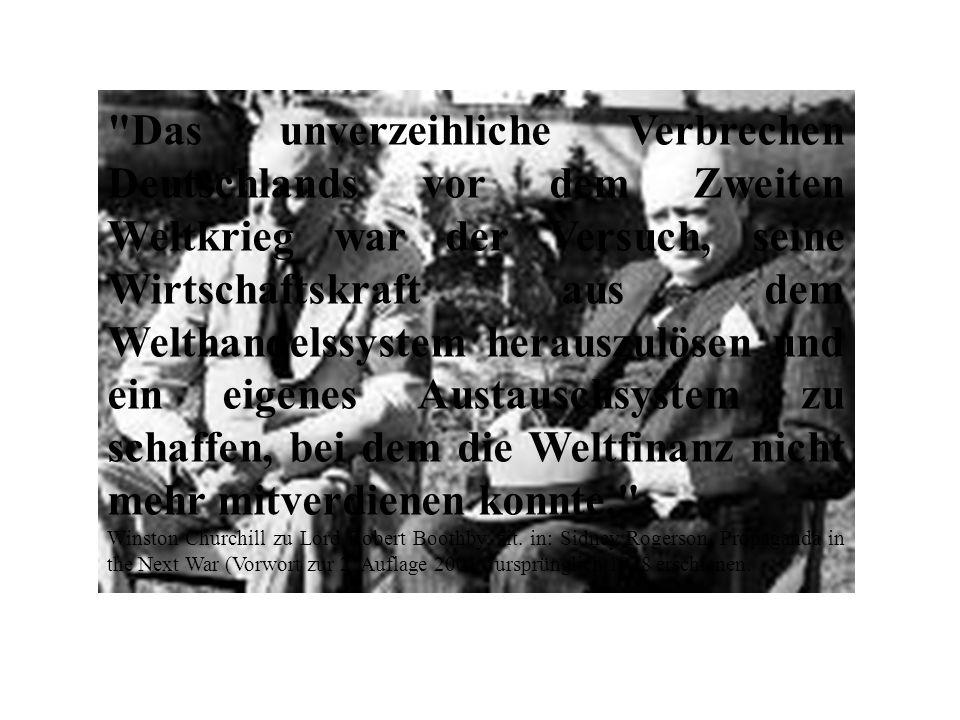 Das unverzeihliche Verbrechen Deutschlands vor dem Zweiten Weltkrieg war der Versuch, seine Wirtschaftskraft aus dem Welthandelssystem herauszulösen und ein eigenes Austauschsystem zu schaffen, bei dem die Weltfinanz nicht mehr mitverdienen konnte. Winston Churchill zu Lord Robert Boothby, zit.