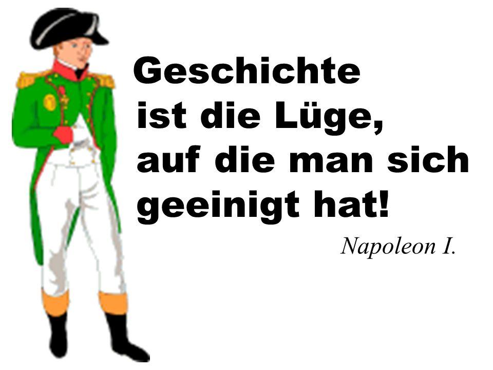 Geschichte Napoleon I. ist die Lüge, auf die man sich geeinigt hat!