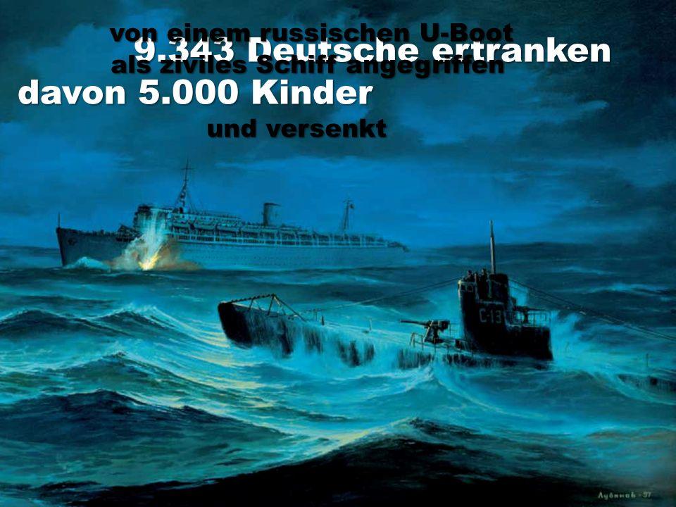 9.343 Deutsche ertranken davon 5.000 Kinder von einem russischen U-Boot als ziviles Schiff angegriffen und versenkt