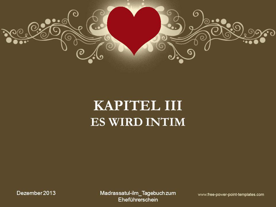 KAPITEL III ES WIRD INTIM Dezember 2013Madrassatul-ilm_Tagebuch zum Eheführerschein