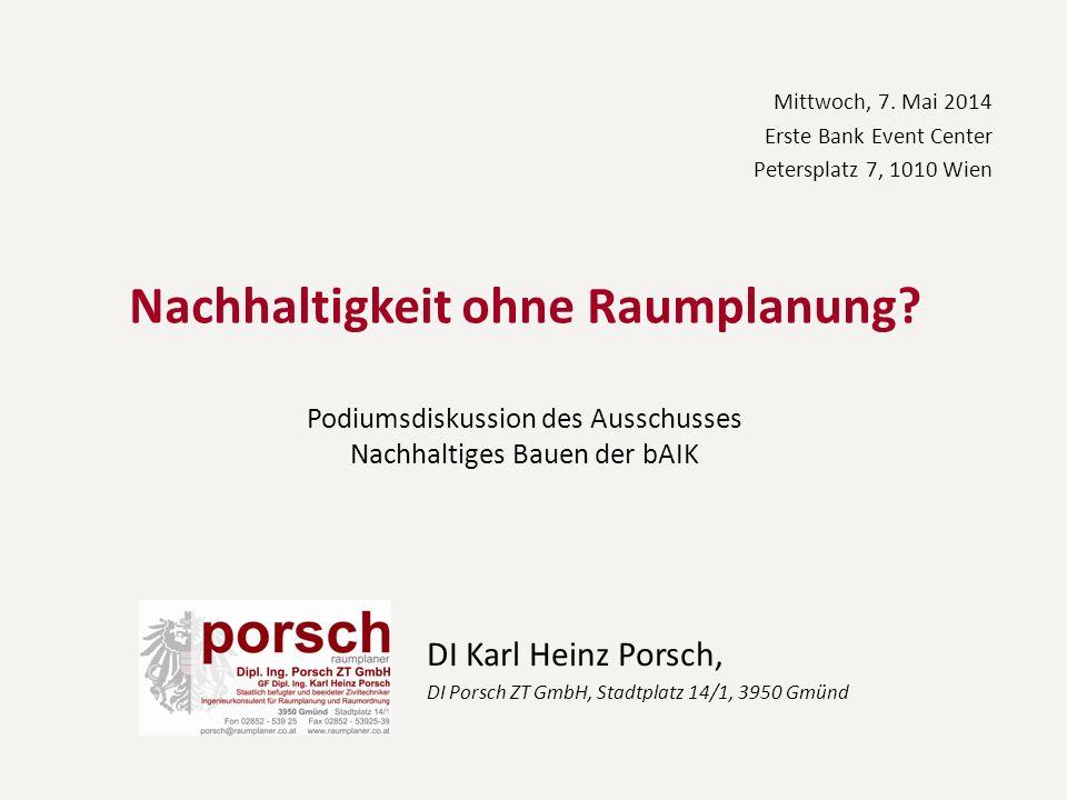 Nachhaltigkeit ohne Raumplanung? Podiumsdiskussion des Ausschusses Nachhaltiges Bauen der bAIK DI Karl Heinz Porsch, DI Porsch ZT GmbH, Stadtplatz 14/