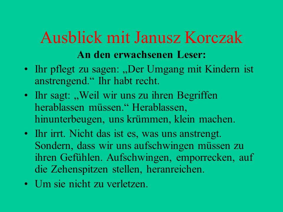 Ausblick mit Janusz Korczak An den erwachsenen Leser: Ihr pflegt zu sagen: Der Umgang mit Kindern ist anstrengend.