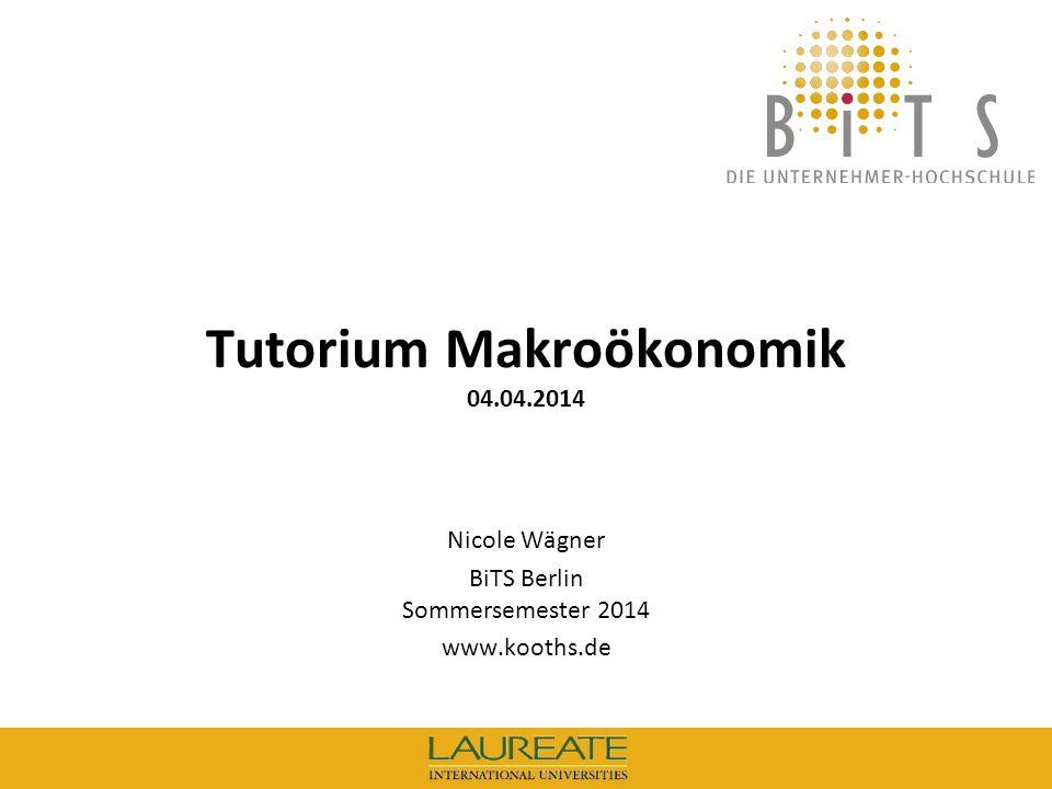 BiTS: Tutorium Makroökonomik, 04.04.14 1 Tutorium Makroökonomik 04.04.2014 Nicole Wägner BiTS Berlin Sommersemester 2014 www.kooths.de