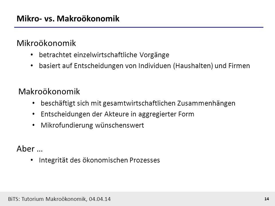 BiTS: Tutorium Makroökonomik, 04.04.14 14 Mikro- vs. Makroökonomik Mikroökonomik betrachtet einzelwirtschaftliche Vorgänge basiert auf Entscheidungen