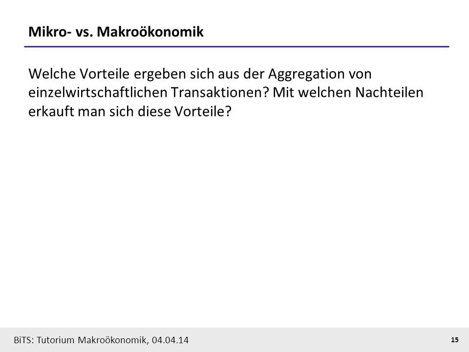 BiTS: Tutorium Makroökonomik, 04.04.14 15 Mikro- vs. Makroökonomik Welche Vorteile ergeben sich aus der Aggregation von einzelwirtschaftlichen Transak