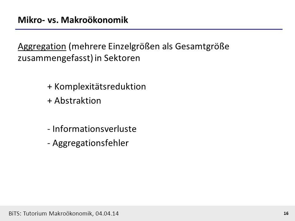 BiTS: Tutorium Makroökonomik, 04.04.14 16 Mikro- vs. Makroökonomik Aggregation (mehrere Einzelgrößen als Gesamtgröße zusammengefasst) in Sektoren + Ko
