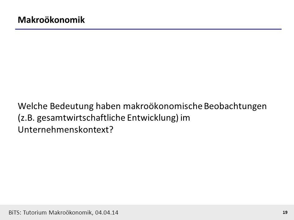 BiTS: Tutorium Makroökonomik, 04.04.14 19 Makroökonomik Welche Bedeutung haben makroökonomische Beobachtungen (z.B. gesamtwirtschaftliche Entwicklung)
