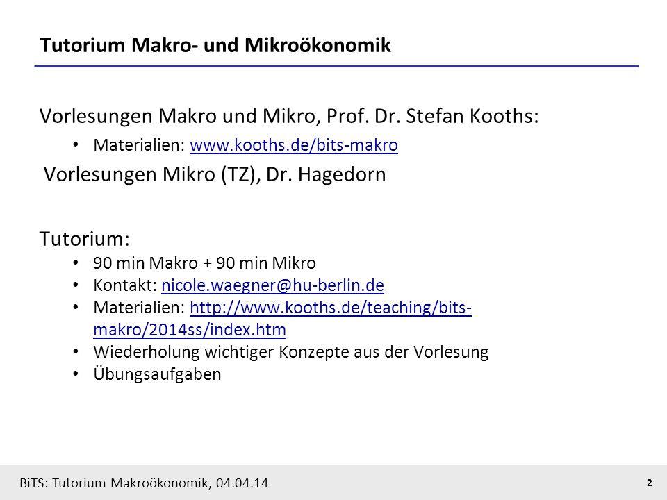 BiTS: Tutorium Makroökonomik, 04.04.14 2 Tutorium Makro- und Mikroökonomik Vorlesungen Makro und Mikro, Prof. Dr. Stefan Kooths: Materialien: www.koot