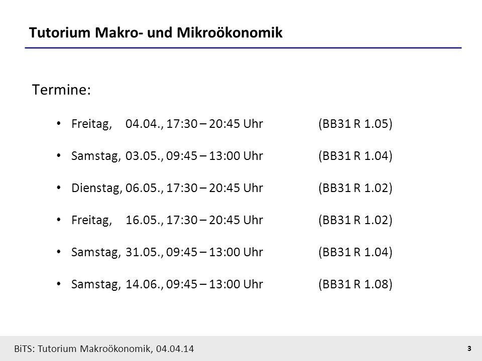 BiTS: Tutorium Makroökonomik, 04.04.14 3 Tutorium Makro- und Mikroökonomik Termine: Freitag, 04.04., 17:30 – 20:45 Uhr(BB31 R 1.05) Samstag, 03.05., 0
