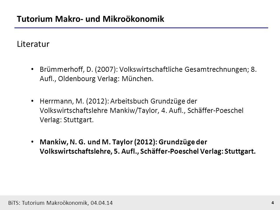 BiTS: Tutorium Makroökonomik, 04.04.14 4 Tutorium Makro- und Mikroökonomik Literatur Brümmerhoff, D. (2007): Volkswirtschaftliche Gesamtrechnungen; 8.