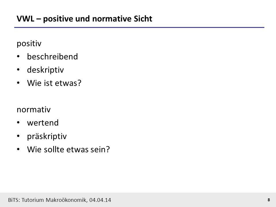 BiTS: Tutorium Makroökonomik, 04.04.14 8 VWL – positive und normative Sicht positiv beschreibend deskriptiv Wie ist etwas? normativ wertend präskripti