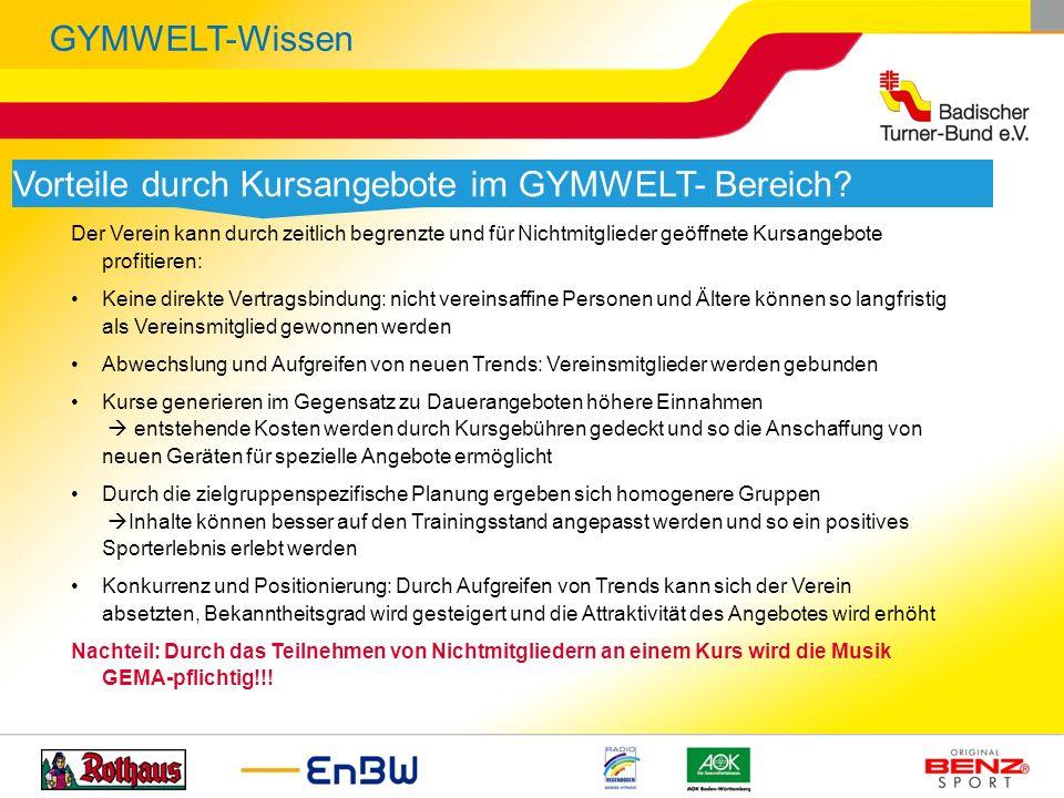 GYMWELT-Wissen Vorteile durch Kursangebote im GYMWELT- Bereich? Der Verein kann durch zeitlich begrenzte und für Nichtmitglieder geöffnete Kursangebot