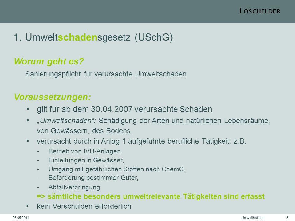 L OSCHELDER 06.05.2014Umwelthaftung5 1.Umweltschadensgesetz (USchG) Worum geht es? Sanierungspflicht für verursachte Umweltschäden Voraussetzungen: gi