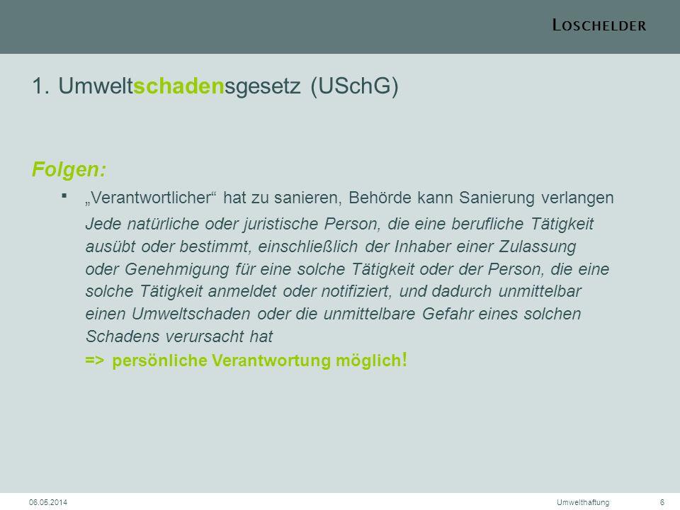 L OSCHELDER 06.05.2014Umwelthaftung7 2.Umweltschadensgesetz (USchG) Besonderheiten behördliche Zulassung der Tätigkeit schützt nicht Dritte (z.B.
