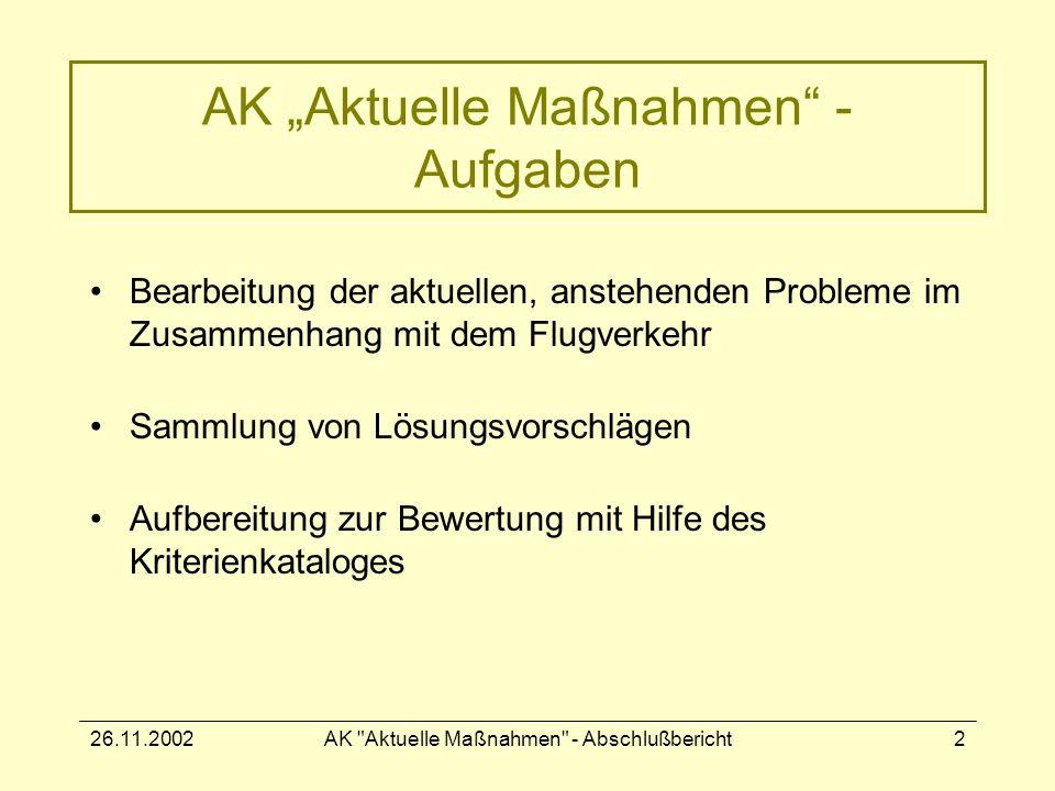 26.11.2002AK Aktuelle Maßnahmen - Abschlußbericht2 AK Aktuelle Maßnahmen - Aufgaben Bearbeitung der aktuellen, anstehenden Probleme im Zusammenhang mit dem Flugverkehr Sammlung von Lösungsvorschlägen Aufbereitung zur Bewertung mit Hilfe des Kriterienkataloges