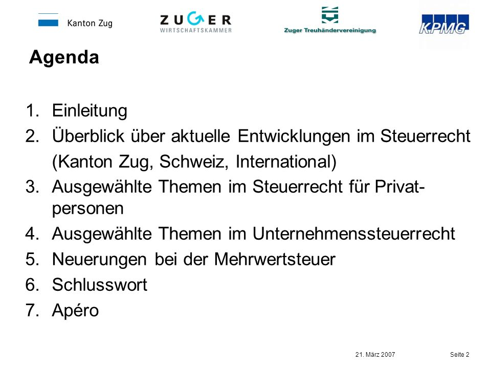 21. März 2007 Seite 2 Agenda 1.Einleitung 2.Überblick über aktuelle Entwicklungen im Steuerrecht (Kanton Zug, Schweiz, International) 3.Ausgewählte Th