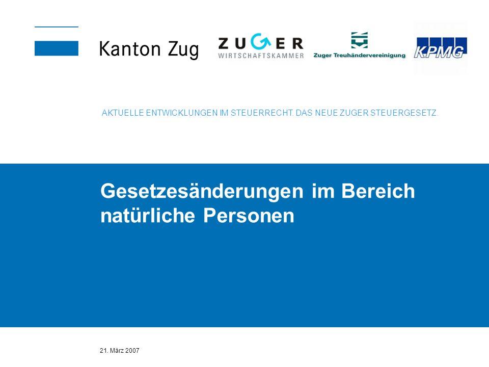 21. März 2007 Gesetzesänderungen im Bereich natürliche Personen AKTUELLE ENTWICKLUNGEN IM STEUERRECHT. DAS NEUE ZUGER STEUERGESETZ.