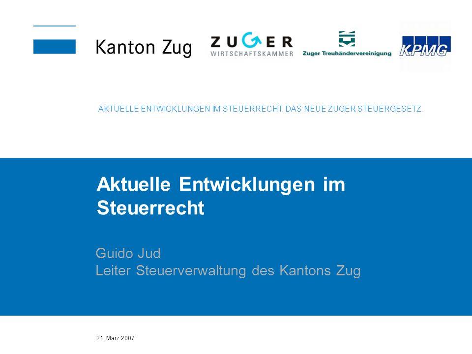 21. März 2007 Aktuelle Entwicklungen im Steuerrecht Guido Jud Leiter Steuerverwaltung des Kantons Zug AKTUELLE ENTWICKLUNGEN IM STEUERRECHT. DAS NEUE