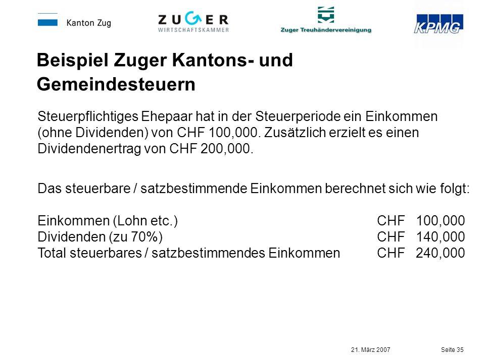 21. März 2007 Seite 35 Beispiel Zuger Kantons- und Gemeindesteuern Steuerpflichtiges Ehepaar hat in der Steuerperiode ein Einkommen (ohne Dividenden)