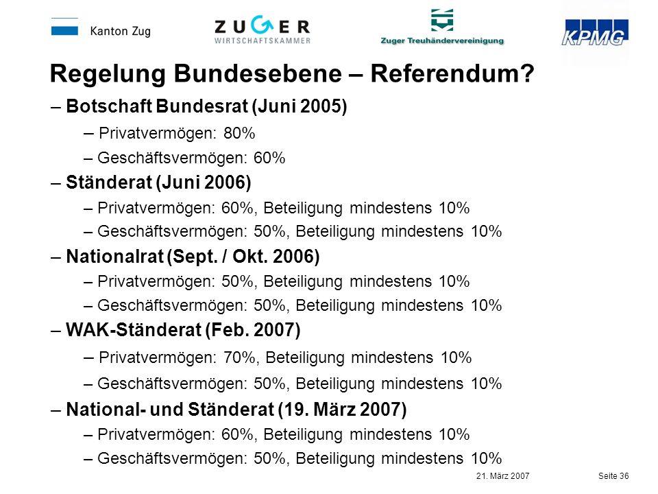 21. März 2007 Seite 36 Regelung Bundesebene – Referendum? – Botschaft Bundesrat (Juni 2005) – Privatvermögen: 80% – Geschäftsvermögen: 60% – Ständerat
