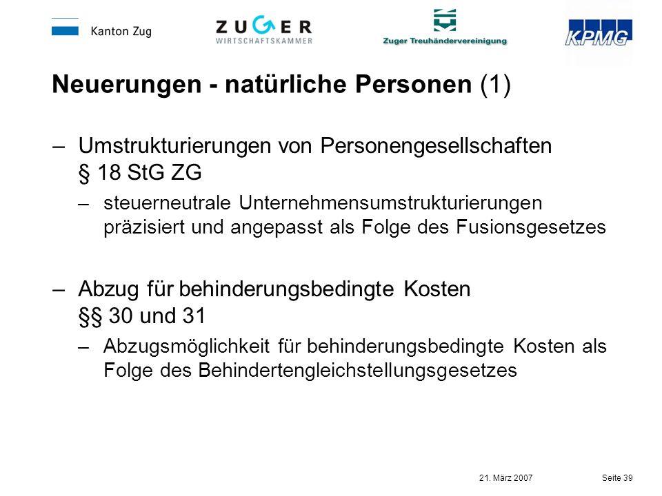 21. März 2007 Seite 39 Neuerungen - natürliche Personen (1) –Umstrukturierungen von Personengesellschaften § 18 StG ZG –steuerneutrale Unternehmensums
