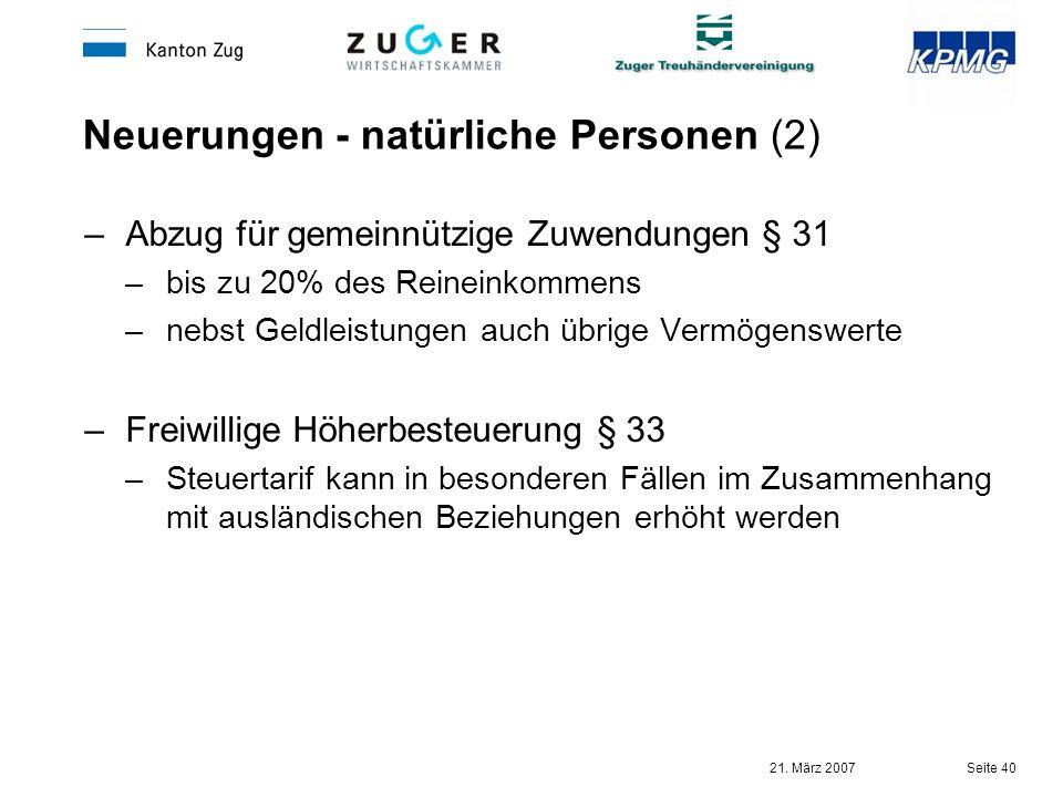 21. März 2007 Seite 40 Neuerungen - natürliche Personen (2) –Abzug für gemeinnützige Zuwendungen § 31 –bis zu 20% des Reineinkommens –nebst Geldleistu