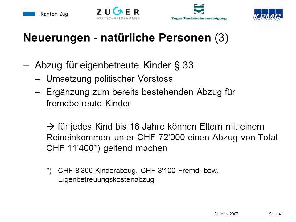 21. März 2007 Seite 41 Neuerungen - natürliche Personen (3) –Abzug für eigenbetreute Kinder § 33 –Umsetzung politischer Vorstoss –Ergänzung zum bereit