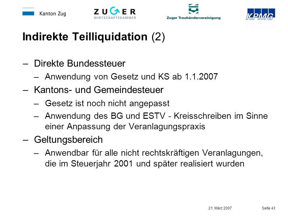 21. März 2007 Seite 43 Indirekte Teilliquidation (2) –Direkte Bundessteuer –Anwendung von Gesetz und KS ab 1.1.2007 –Kantons- und Gemeindesteuer –Gese