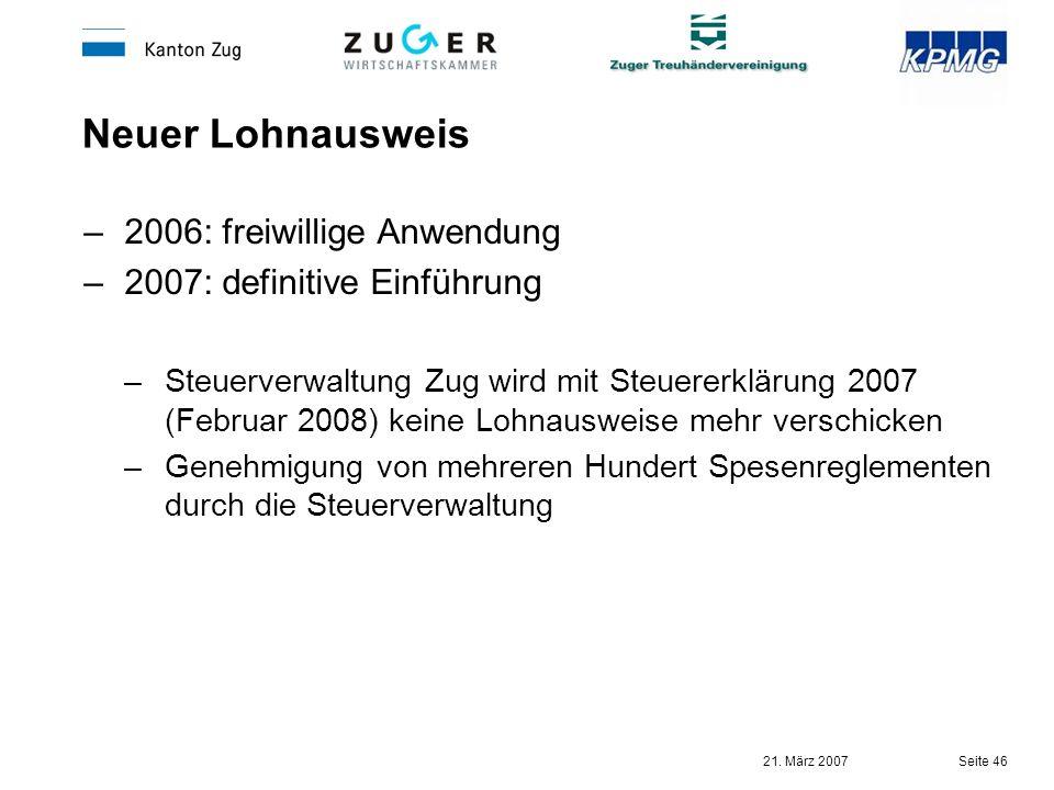 21. März 2007 Seite 46 Neuer Lohnausweis –2006: freiwillige Anwendung –2007: definitive Einführung –Steuerverwaltung Zug wird mit Steuererklärung 2007