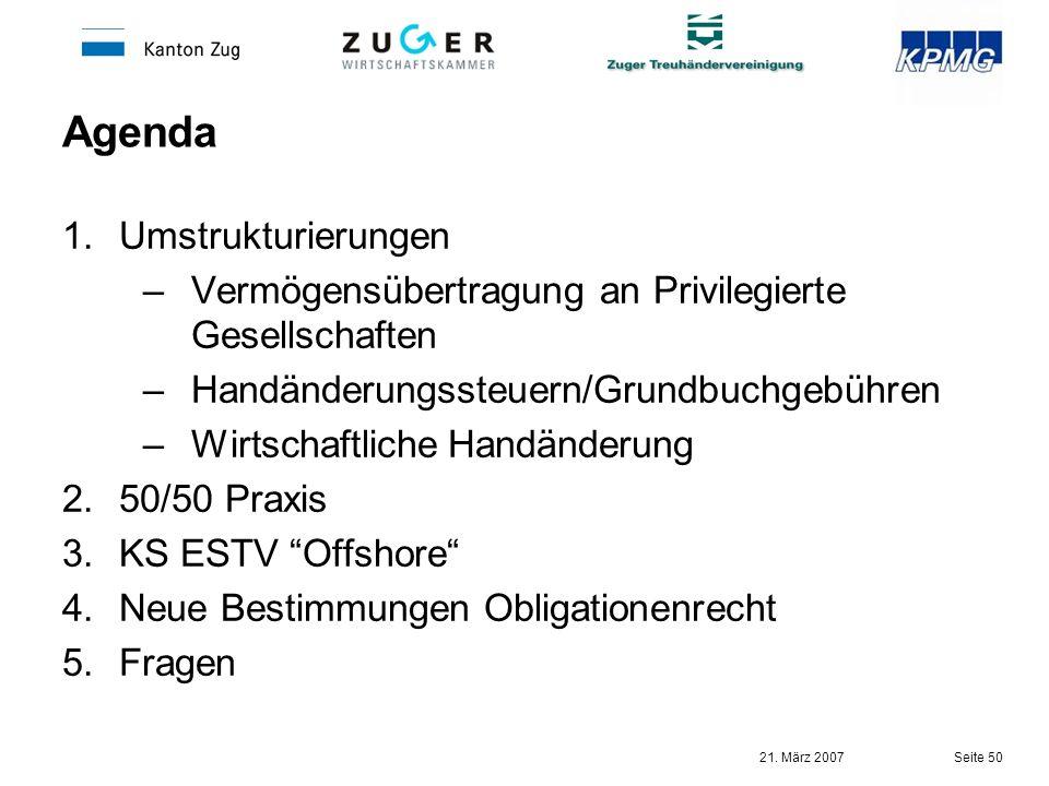 21. März 2007 Seite 50 Agenda 1.Umstrukturierungen –Vermögensübertragung an Privilegierte Gesellschaften –Handänderungssteuern/Grundbuchgebühren –Wirt