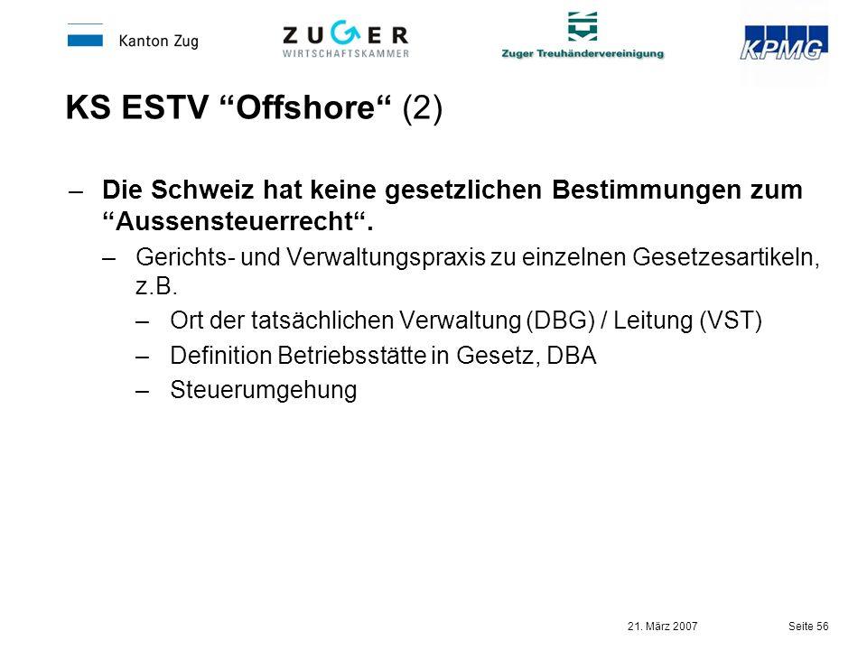 21. März 2007 Seite 56 KS ESTV Offshore (2) –Die Schweiz hat keine gesetzlichen Bestimmungen zum Aussensteuerrecht. –Gerichts- und Verwaltungspraxis z