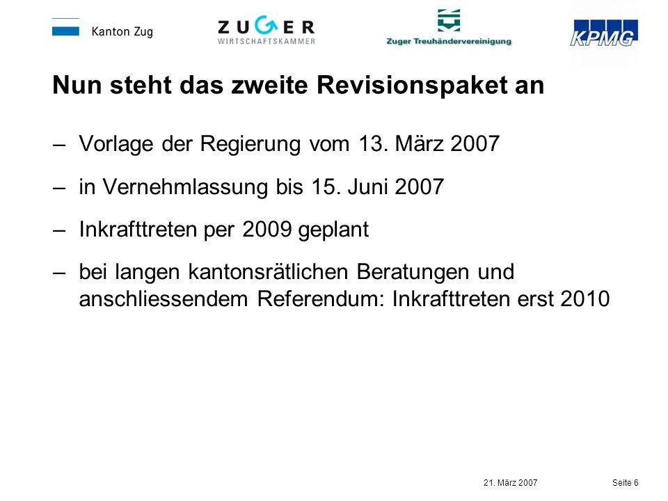 21. März 2007 Seite 6 Nun steht das zweite Revisionspaket an –Vorlage der Regierung vom 13. März 2007 –in Vernehmlassung bis 15. Juni 2007 –Inkrafttre