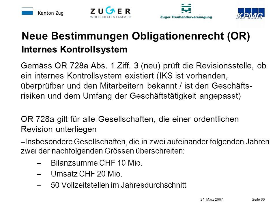 21. März 2007 Seite 60 Neue Bestimmungen Obligationenrecht (OR) Internes Kontrollsystem Gemäss OR 728a Abs. 1 Ziff. 3 (neu) prüft die Revisionsstelle,