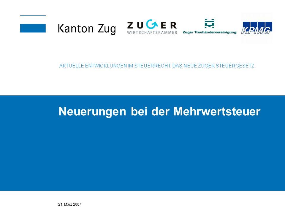 21. März 2007 Neuerungen bei der Mehrwertsteuer AKTUELLE ENTWICKLUNGEN IM STEUERRECHT. DAS NEUE ZUGER STEUERGESETZ.