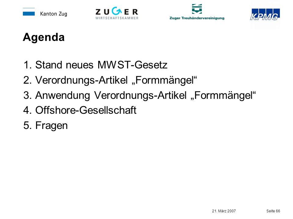 21. März 2007 Seite 66 Agenda 1. Stand neues MWST-Gesetz 2. Verordnungs-Artikel Formmängel 3. Anwendung Verordnungs-Artikel Formmängel 4. Offshore-Ges