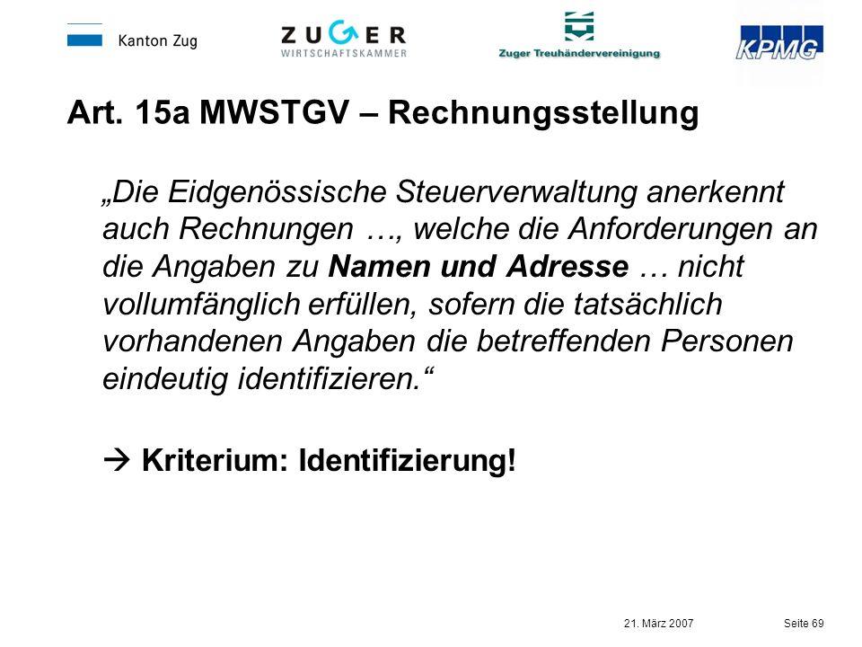 21. März 2007 Seite 69 Art. 15a MWSTGV – Rechnungsstellung Die Eidgenössische Steuerverwaltung anerkennt auch Rechnungen …, welche die Anforderungen a