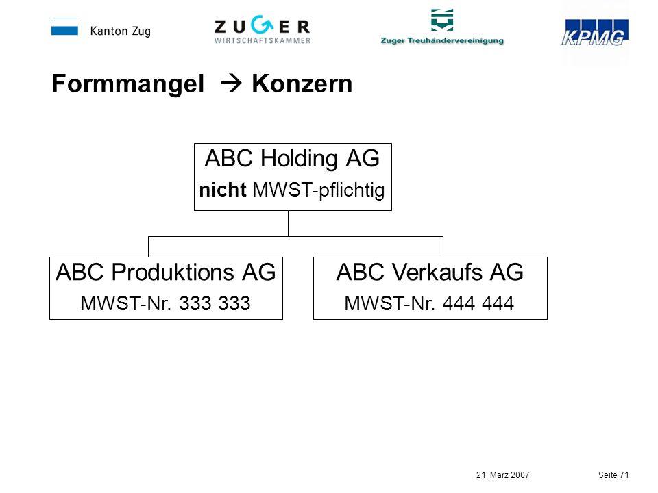 21. März 2007 Seite 71 Formmangel Konzern ABC Holding AG nicht MWST-pflichtig ABC Produktions AG MWST-Nr. 333 333 ABC Verkaufs AG MWST-Nr. 444 444