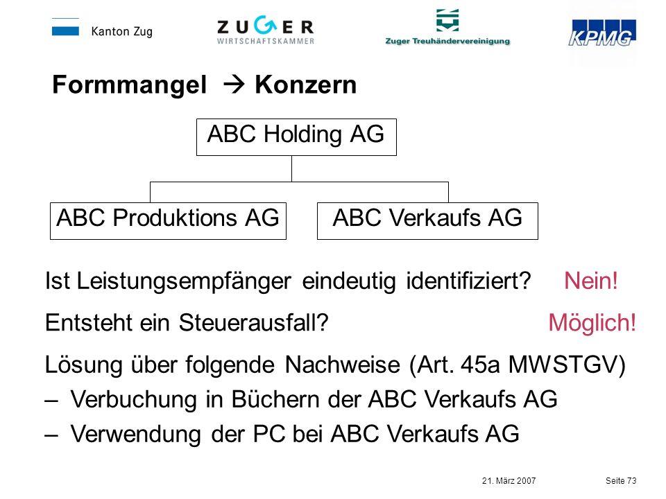 21. März 2007 Seite 73 Formmangel Konzern ABC Holding AG ABC Produktions AGABC Verkaufs AG Nein! Möglich! Ist Leistungsempfänger eindeutig identifizie