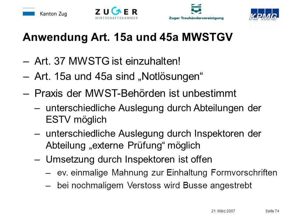 21. März 2007 Seite 74 Anwendung Art. 15a und 45a MWSTGV –Art. 37 MWSTG ist einzuhalten! –Art. 15a und 45a sind Notlösungen –Praxis der MWST-Behörden