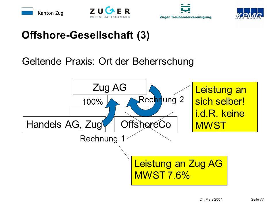 21. März 2007 Seite 77 Offshore-Gesellschaft (3) Geltende Praxis: Ort der Beherrschung Zug AG OffshoreCoHandels AG, Zug 100% Leistung an sich selber!