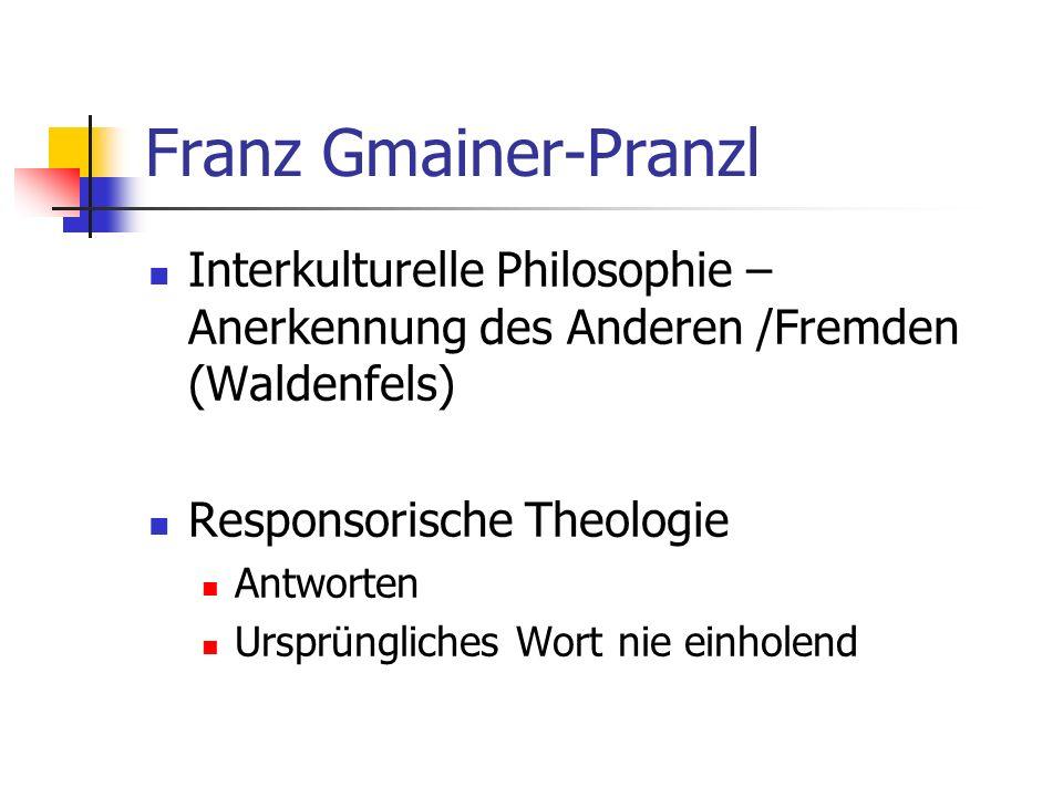 Franz Gmainer-Pranzl Interkulturelle Philosophie – Anerkennung des Anderen /Fremden (Waldenfels) Responsorische Theologie Antworten Ursprüngliches Wor