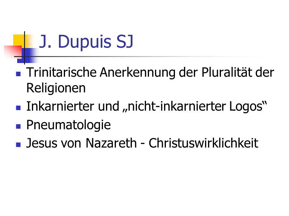 J. Dupuis SJ Trinitarische Anerkennung der Pluralität der Religionen Inkarnierter und nicht-inkarnierter Logos Pneumatologie Jesus von Nazareth - Chri