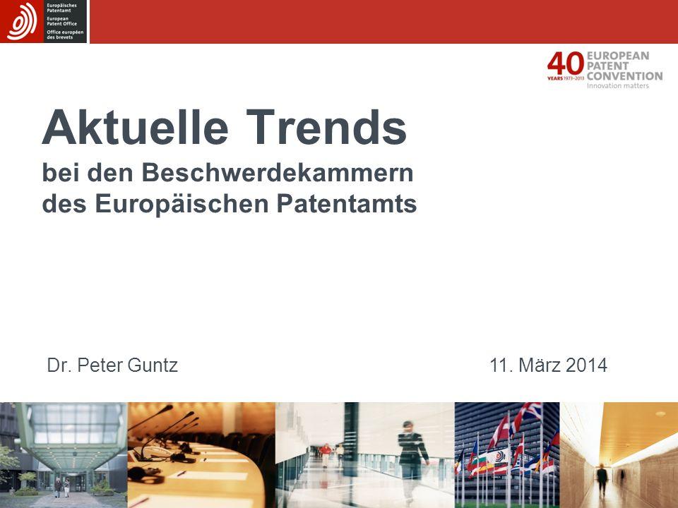 Aktuelle Trends bei den Beschwerdekammern des Europäischen Patentamts Dr. Peter Guntz11. März 2014