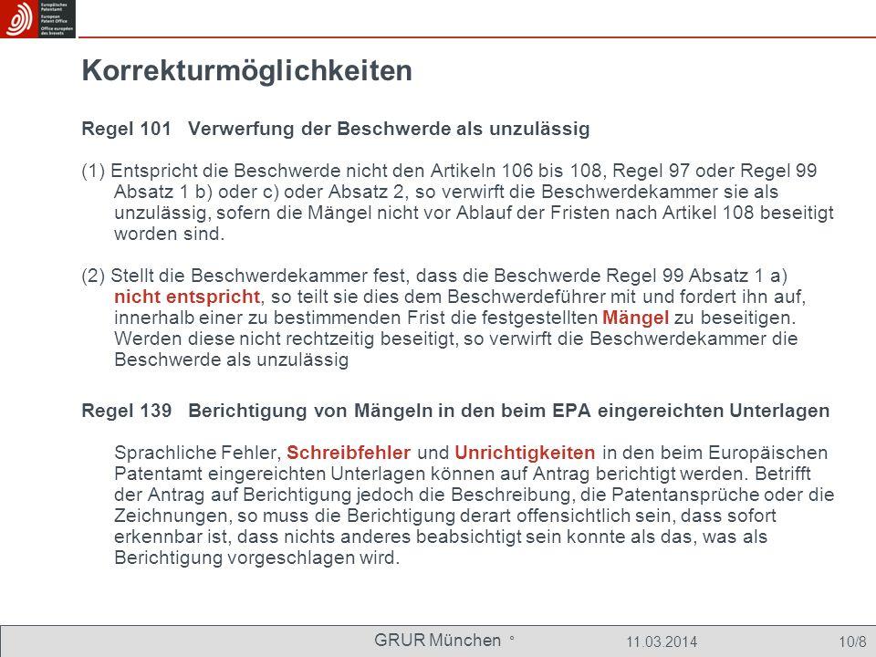 GRUR München ° 11.03.2014 10/8 Korrekturmöglichkeiten Regel 101 Verwerfung der Beschwerde als unzulässig (1) Entspricht die Beschwerde nicht den Artikeln 106 bis 108, Regel 97 oder Regel 99 Absatz 1 b) oder c) oder Absatz 2, so verwirft die Beschwerdekammer sie als unzulässig, sofern die Mängel nicht vor Ablauf der Fristen nach Artikel 108 beseitigt worden sind.