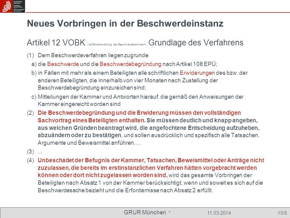 GRUR München ° 11.03.2014 15/8 Neues Vorbringen in der Beschwerdeinstanz Artikel 12 VOBK (Verfahrensordnung der Beschwerdekammern) Grundlage des Verfahrens (1) Dem Beschwerdeverfahren liegen zugrunde a) die Beschwerde und die Beschwerdebegründung nach Artikel 108 EPÜ; b) in Fällen mit mehr als einem Beteiligten alle schriftlichen Erwiderungen des bzw.