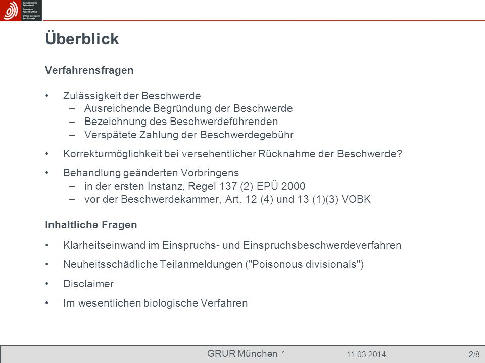 GRUR München ° 11.03.2014 2/8 Überblick Verfahrensfragen Zulässigkeit der Beschwerde –Ausreichende Begründung der Beschwerde –Bezeichnung des Beschwerdeführenden –Verspätete Zahlung der Beschwerdegebühr Korrekturmöglichkeit bei versehentlicher Rücknahme der Beschwerde.