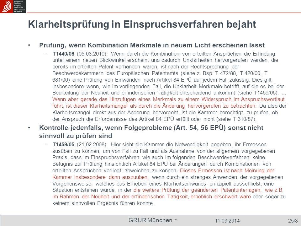 GRUR München ° 11.03.2014 25/8 Klarheitsprüfung in Einspruchsverfahren bejaht Prüfung, wenn Kombination Merkmale in neuem Licht erscheinen lässt –T1440/08 (05.08.2010): Wenn durch die Kombination von erteilten Ansprüchen die Erfindung unter einem neuen Blickwinkel erscheint und dadurch Unklarheiten hervorgerufen werden, die bereits im erteilten Patent vorhanden waren, ist nach der Rechtsprechung der Beschwerdekammern des Europäischen Patentamts (siehe z.